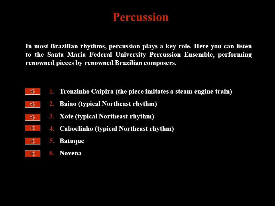 1.Trenzinho Caipira (the piece imitates a steam engine train) 2.Baiao (typical Northeast rhythm) 3.Xote (typical Northeast rhythm) 4.Caboclinho (typical Northeast rhythm) 5.Batuque 6.Novena Percussion In most Brazilian rhythms, percussion plays a key role.