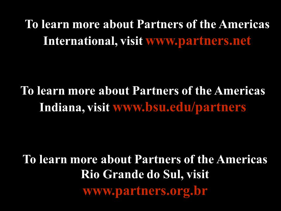 To learn more about Partners of the Americas International, visit www.partners.net To learn more about Partners of the Americas Indiana, visit www.bsu.edu/partners To learn more about Partners of the Americas Rio Grande do Sul, visit www.partners.org.br