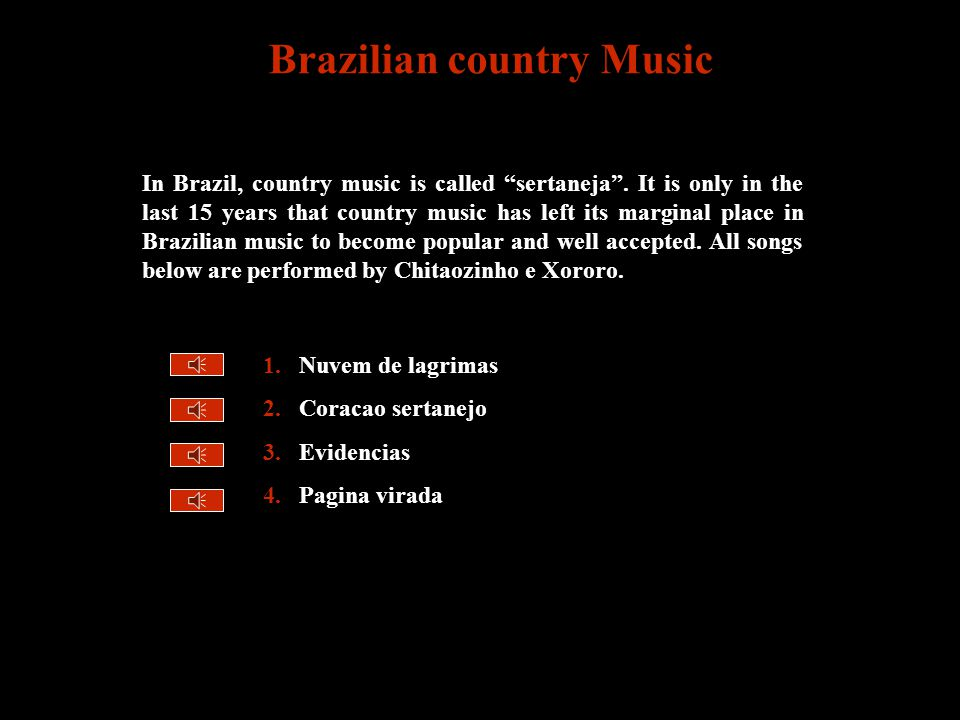 1.Nuvem de lagrimas 2.Coracao sertanejo 3.Evidencias 4.Pagina virada Brazilian country Music In Brazil, country music is called sertaneja .
