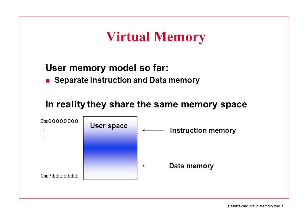Datorteknik VirtualMemory bild 1 Virtual Memory User memory model so far: Separate Instruction and Data memory In reality they share the same memory space User space 0x00000000 … 0x7fffffff Instruction memory Data memory
