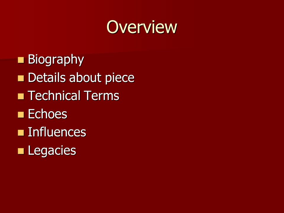Overview Biography Biography Details about piece Details about piece Technical Terms Technical Terms Echoes Echoes Influences Influences Legacies Legacies
