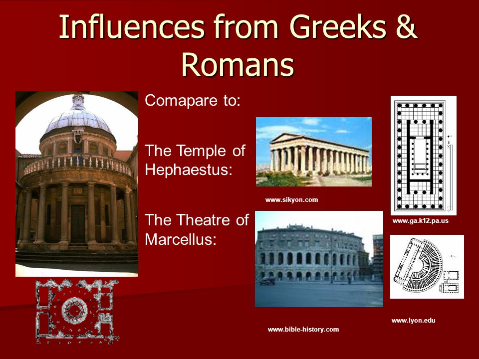 Influences from Greeks & Romans Comapare to: The Temple of Hephaestus: The Theatre of Marcellus: www.ga.k12.pa.us www.sikyon.com www.lyon.edu www.bibl