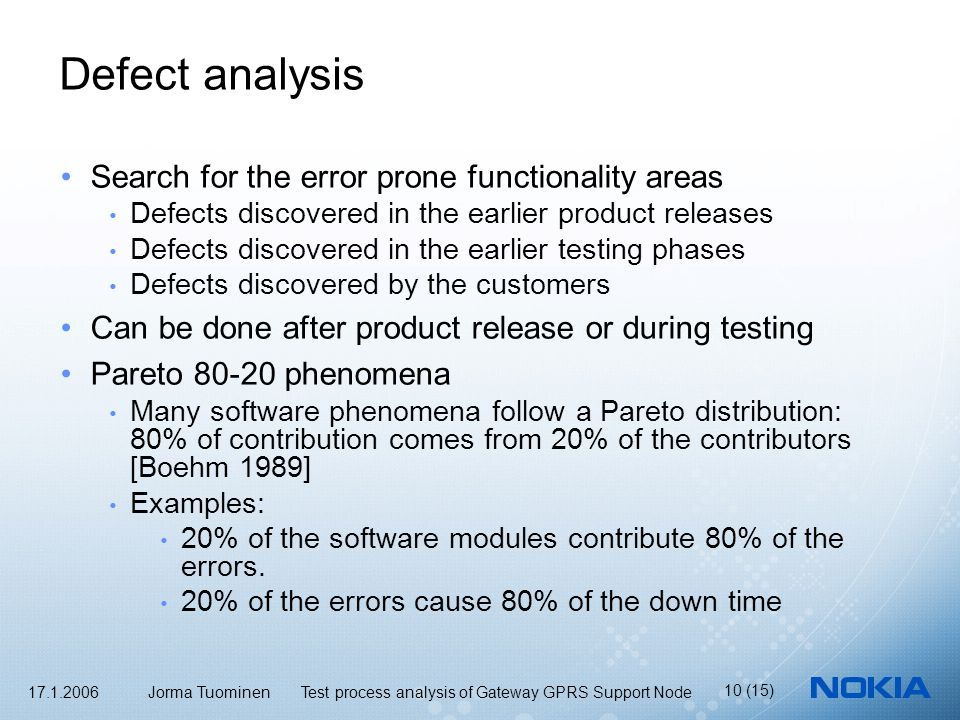 17.1.2006 Jorma Tuominen Test process analysis of Gateway GPRS Support Node 10 (15) Defect analysis Search for the error prone functionality areas Defects discovered in the earlier product releases Defects discovered in the earlier testing phases Defects discovered by the customers Can be done after product release or during testing Pareto 80-20 phenomena Many software phenomena follow a Pareto distribution: 80% of contribution comes from 20% of the contributors [Boehm 1989] Examples: 20% of the software modules contribute 80% of the errors.
