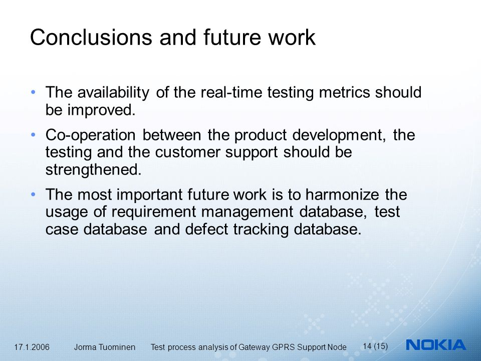 17.1.2006 Jorma Tuominen Test process analysis of Gateway GPRS Support Node 14 (15) Conclusions and future work The availability of the real-time testing metrics should be improved.