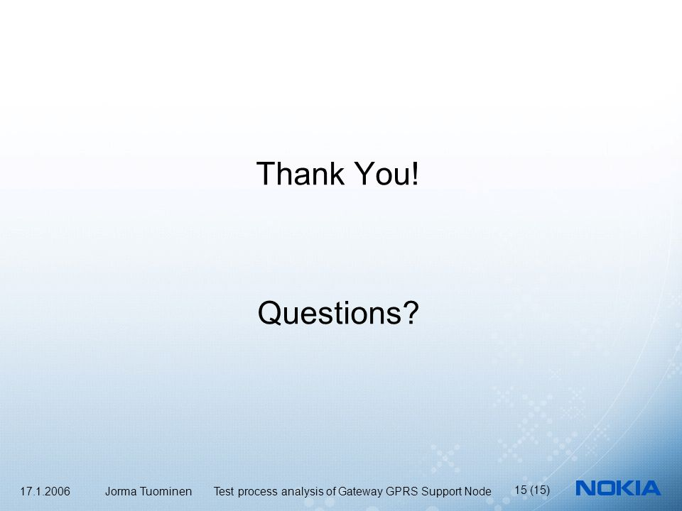 17.1.2006 Jorma Tuominen Test process analysis of Gateway GPRS Support Node 15 (15) Thank You.