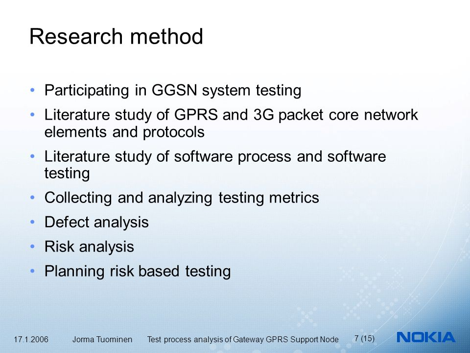 17.1.2006 Jorma Tuominen Test process analysis of Gateway GPRS Support Node 7 (15) Research method Participating in GGSN system testing Literature study of GPRS and 3G packet core network elements and protocols Literature study of software process and software testing Collecting and analyzing testing metrics Defect analysis Risk analysis Planning risk based testing