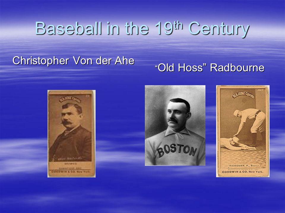 Baseball in the 19 th Century Christopher Von der Ahe Old Hoss Radbourne