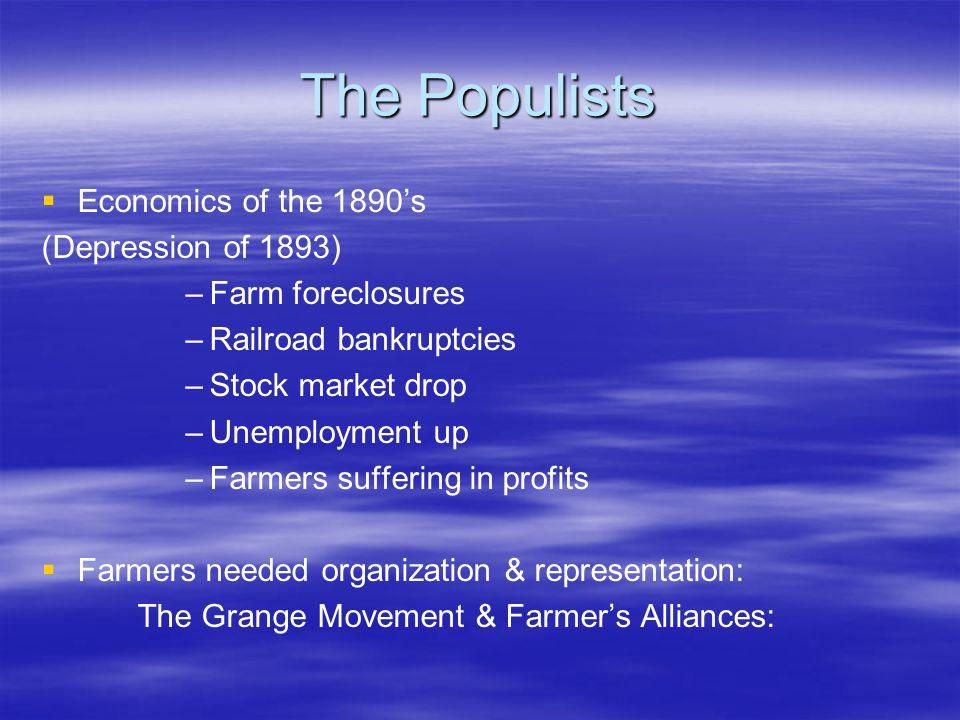 The Populists   Economics of the 1890's (Depression of 1893) – –Farm foreclosures – –Railroad bankruptcies – –Stock market drop – –Unemployment up – –Farmers suffering in profits   Farmers needed organization & representation: The Grange Movement & Farmer's Alliances: