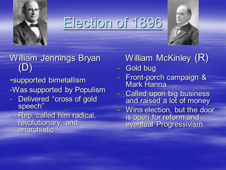 """Election of 1896 William Jennings Bryan (D) - supported bimetallism -Was supported by Populism -Delivered """"cross of gold speech"""" -Rep. called him radi"""