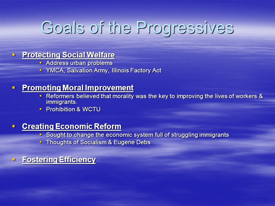 Goals of the Progressives  Protecting Social Welfare  Address urban problems  YMCA, Salvation Army, Illinois Factory Act  Promoting Moral Improvement  Reformers believed that morality was the key to improving the lives of workers & immigrants.