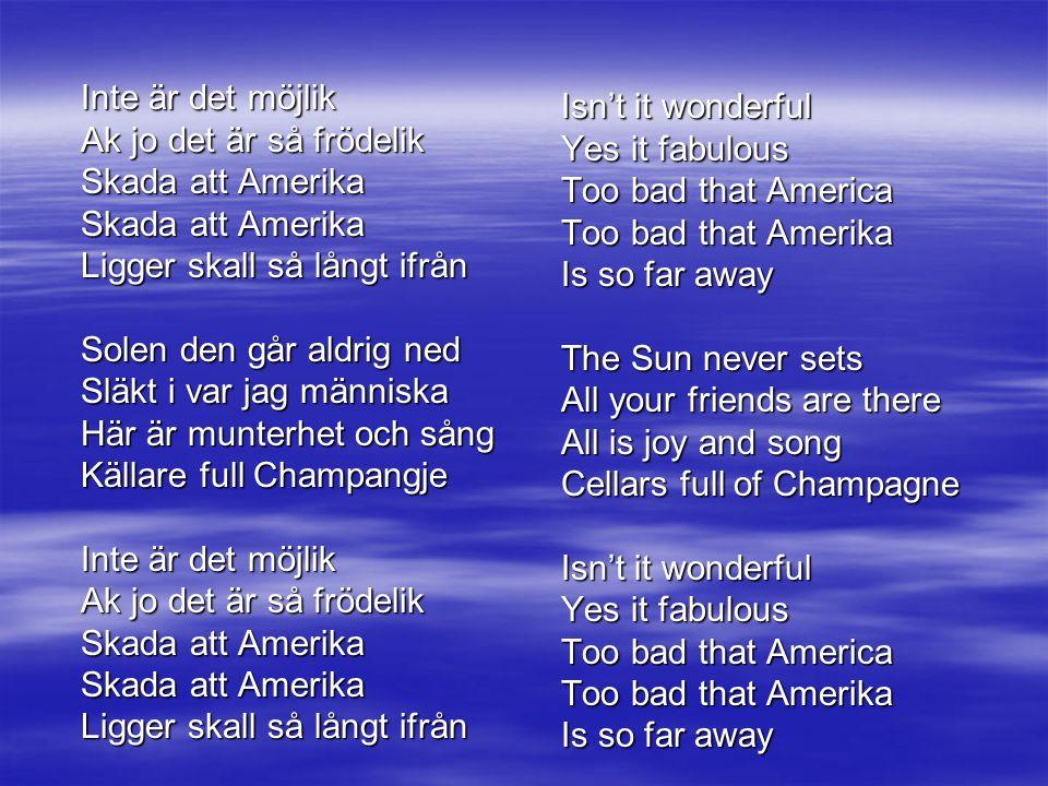 Inte är det möjlik Ak jo det är så frödelik Skada att Amerika Ligger skall så långt ifrån Solen den går aldrig ned Släkt i var jag människa Här är munterhet och sång Källare full Champangje Inte är det möjlik Ak jo det är så frödelik Skada att Amerika Ligger skall så långt ifrån Isn't it wonderful Yes it fabulous Too bad that America Too bad that Amerika Is so far away The Sun never sets All your friends are there All is joy and song Cellars full of Champagne Isn't it wonderful Yes it fabulous Too bad that America Too bad that Amerika Is so far away