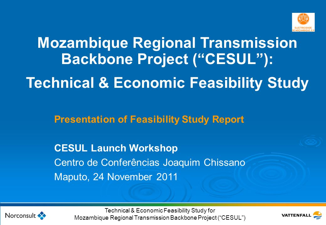© Vattenfall AB 2 Technical & Economic Feasibility Study for Mozambique Regional Transmission Backbone Project ( CESUL ) Presentation outline  Feasibility study objective & goals  Feasibility study highlights  Power market assessment  Mozambique generation options considered  CESUL technical feasibility  Economic & financial feasibility  CESUL project timelines  Institutional and operational arrangements  Conclusions & Recommendations
