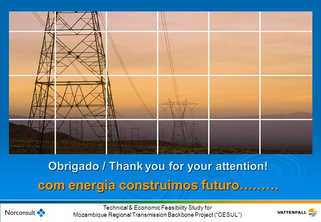 """© Vattenfall AB 56 Technical & Economic Feasibility Study for Mozambique Regional Transmission Backbone Project (""""CESUL"""") Obrigado / Thank you for you"""