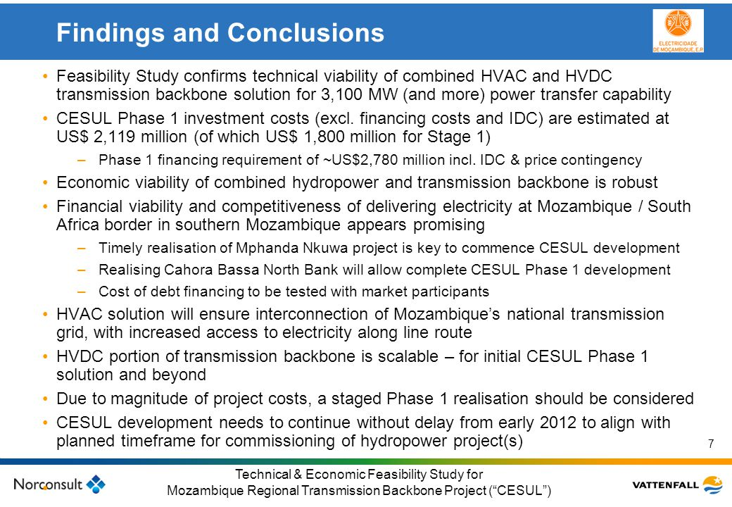 © Vattenfall AB Klicka här för att ändra format på underrubrik i bakgrunden 18 Technical & Economic Feasibility Study for Mozambique Regional Transmission Backbone Project ( CESUL ) Regional generation expansion modelling Southern Africa needs ~1,500 MW of additional (base-load) capacity per annum Future generation and transmission developments in Mozambique will depend on competitiveness of Mozambique projects compared to alternative regional projects Cost characteristics for Mozambique and regional generation projects were developed and analysed –January 2011 used as reference year for prices and cost estimates –Investment, (fixed and variable) O&M costs, and fuel costs considered –Analysis covered thermal (coal and gas-fired) and renewable generation projects (including hydropower, wind and solar) –Cost data were sourced from EPRI, Nexant and Consultant's own data bases –Particular focus on generation expansion as envisaged by South Africa's IRP2010 Generation expansion simulations were undertaken to demonstrate economic viability of large-scale power export from Mozambique –Total generation costs, including energy not served ( ENS ) and spinning reserve costs, as well as generation related transmission costs (including losses) considered –Mozambique options substituted for 'generic' options in IRP2010 –Overall NVP of total generation costs in regional generation simulations was calculated, using feasibility study Generation Scenarios 1 to 6 as previously presented