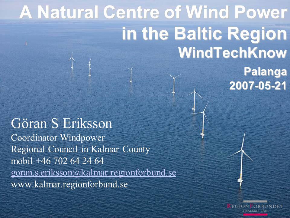 A Natural Centre of Wind Power in the Baltic Region WindTechKnow Palanga 2007-05-21 Göran S Eriksson Coordinator Windpower Regional Council in Kalmar County mobil +46 702 64 24 64 goran.s.eriksson@kalmar.regionforbund.se www.kalmar.regionforbund.se