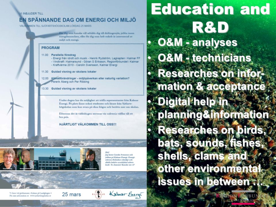 Education and R&D O&M - analysesO&M - analyses O&M - techniciansO&M - technicians Researches on infor- mation & acceptanceResearches on infor- mation & acceptance Digital help in planning&informationDigital help in planning&information Researches on birds, bats, sounds, fishes, shells, clams and other environmental issues in between …Researches on birds, bats, sounds, fishes, shells, clams and other environmental issues in between …