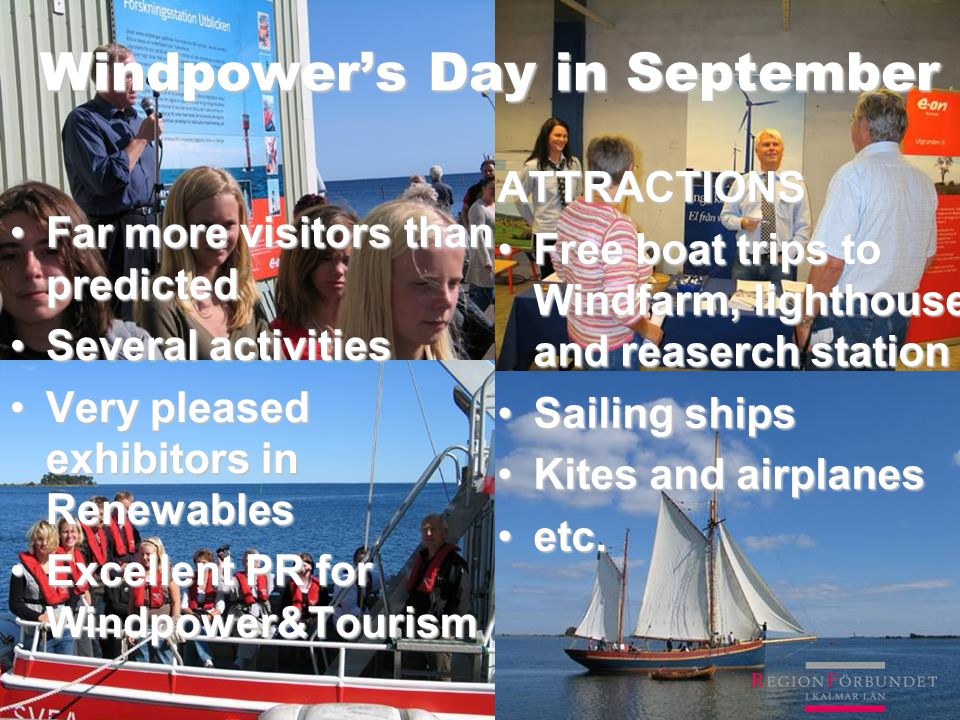 Windpower's Day in September Far more visitors than predictedFar more visitors than predicted Several activitiesSeveral activities Very pleased exhibitors in RenewablesVery pleased exhibitors in Renewables Excellent PR for Windpower&TourismExcellent PR for Windpower&Tourism ATTRACTIONS Free boat trips to Windfarm, lighthouse and reaserch stationFree boat trips to Windfarm, lighthouse and reaserch station Sailing shipsSailing ships Kites and airplanesKites and airplanes etc.etc.