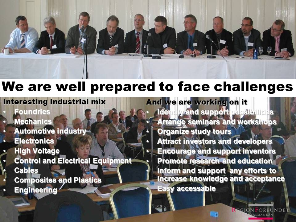 We are well prepared to face challenges Interesting Industrial mix FoundriesFoundries MechanicsMechanics Automotive industryAutomotive industry ElectronicsElectronics High VoltageHigh Voltage Control and Electrical EquipmentControl and Electrical Equipment CablesCables Composites and PlasticsComposites and Plastics EngineeringEngineering And we are working on it Identify and support possibilitiesIdentify and support possibilities Arrange seminars and workshopsArrange seminars and workshops Organize study toursOrganize study tours Attract investors and developersAttract investors and developers Encourage and support inventorsEncourage and support inventors Promote research and educationPromote research and education Inform and support any efforts to increase knowledge and acceptanceInform and support any efforts to increase knowledge and acceptance Easy accessableEasy accessable