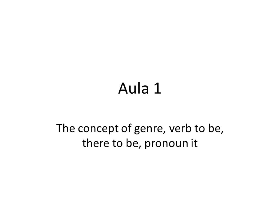 Aula 1 The concept of genre, verb to be, there to be, pronoun it