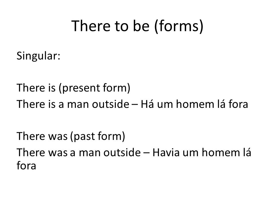 There to be (forms) Singular: There is (present form) There is a man outside – Há um homem lá fora There was (past form) There was a man outside – Hav