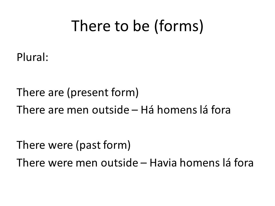 There to be (forms) Plural: There are (present form) There are men outside – Há homens lá fora There were (past form) There were men outside – Havia homens lá fora