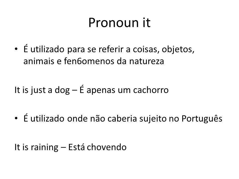 Pronoun it É utilizado para se referir a coisas, objetos, animais e fen6omenos da natureza It is just a dog – É apenas um cachorro É utilizado onde não caberia sujeito no Português It is raining – Está chovendo