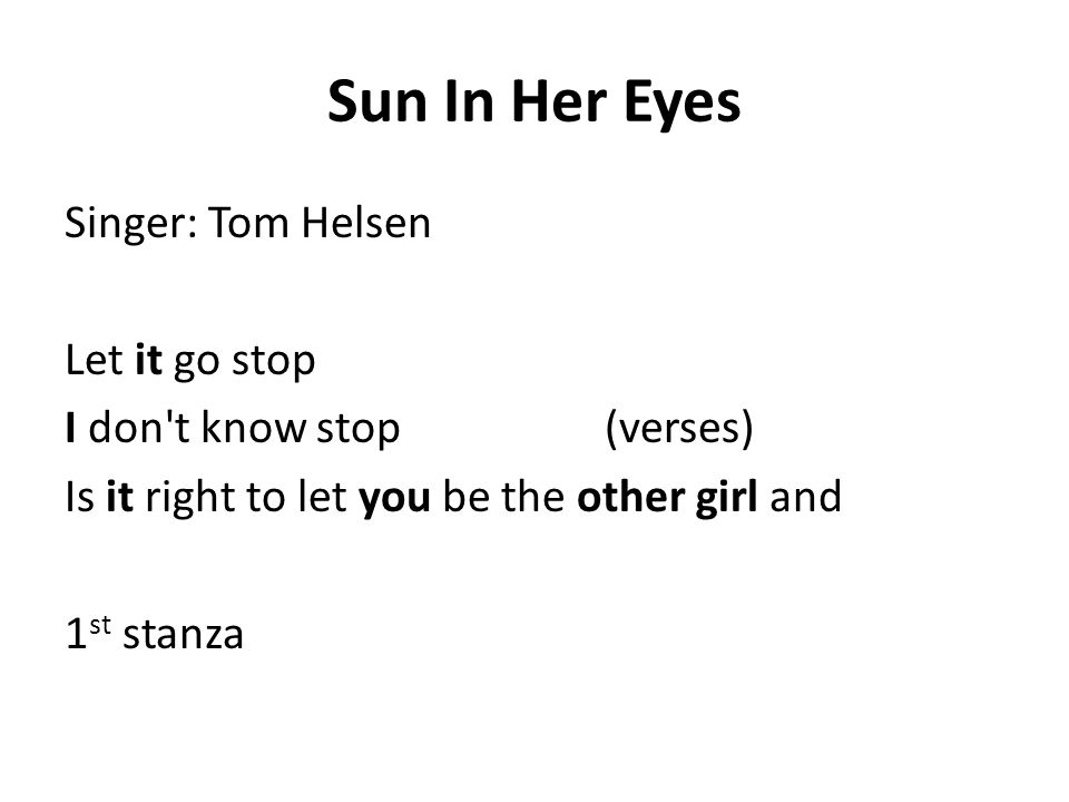 Sun In Her Eyes Singer: Tom Helsen Let it go stop I don t know stop (verses) Is it right to let you be the other girl and 1 st stanza