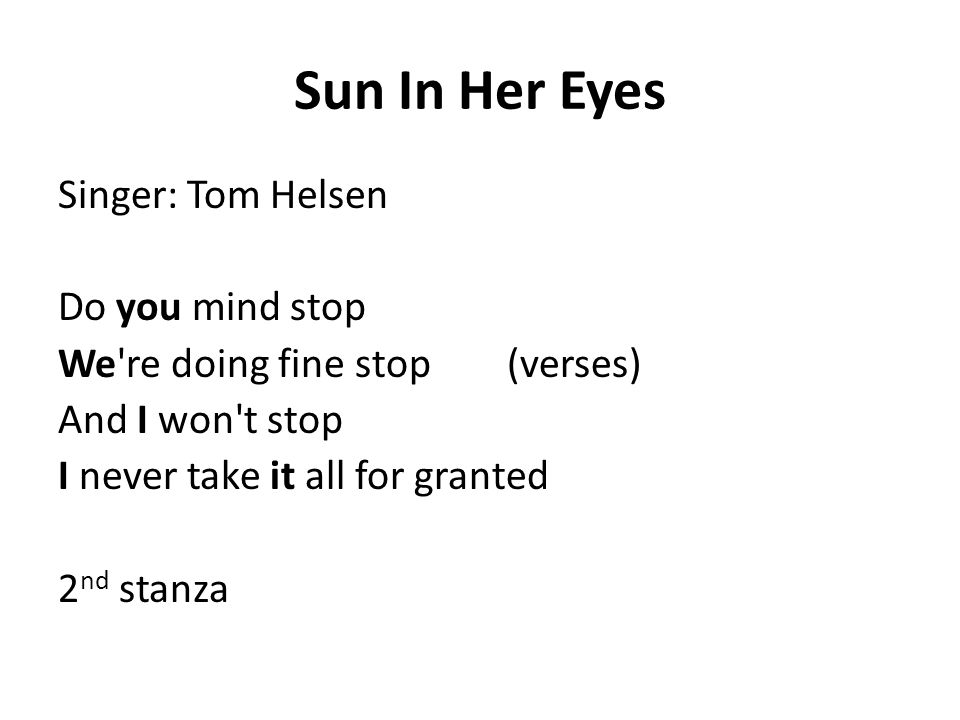 Sun In Her Eyes Singer: Tom Helsen Do you mind stop We're doing fine stop (verses) And I won't stop I never take it all for granted 2 nd stanza