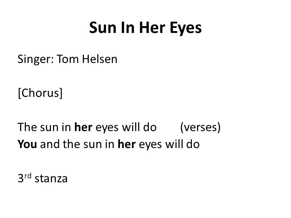 Sun In Her Eyes Singer: Tom Helsen [Chorus] The sun in her eyes will do (verses) You and the sun in her eyes will do 3 rd stanza