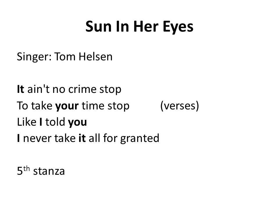 Sun In Her Eyes Singer: Tom Helsen It ain t no crime stop To take your time stop (verses) Like I told you I never take it all for granted 5 th stanza