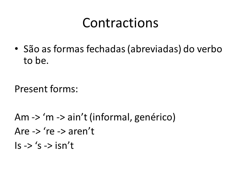 Contractions São as formas fechadas (abreviadas) do verbo to be. Present forms: Am -> 'm -> ain't (informal, genérico) Are -> 're -> aren't Is -> 's -