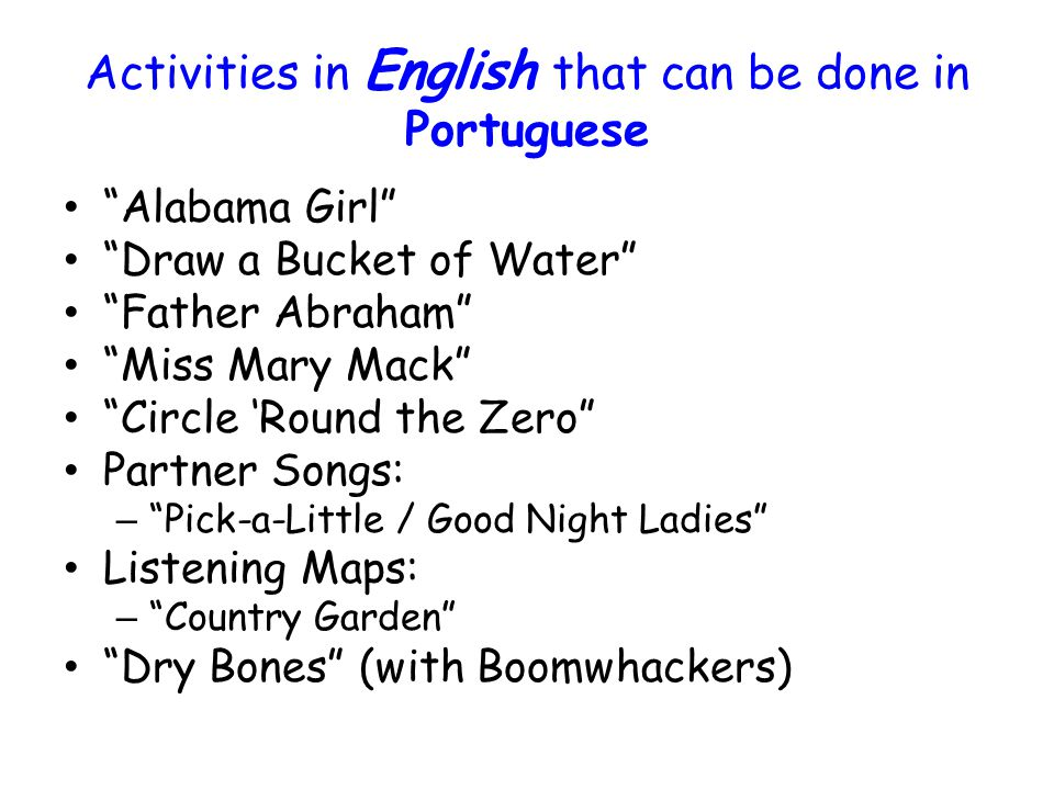 Activities in English that can be done in Portuguese Native American Songs Call & Response Songs Freeze Dance (with statues) Bow wow wow Cut the Cake Simon Says Mbobela (same as Acka Backa ) 1, 2, 3 Little Indians