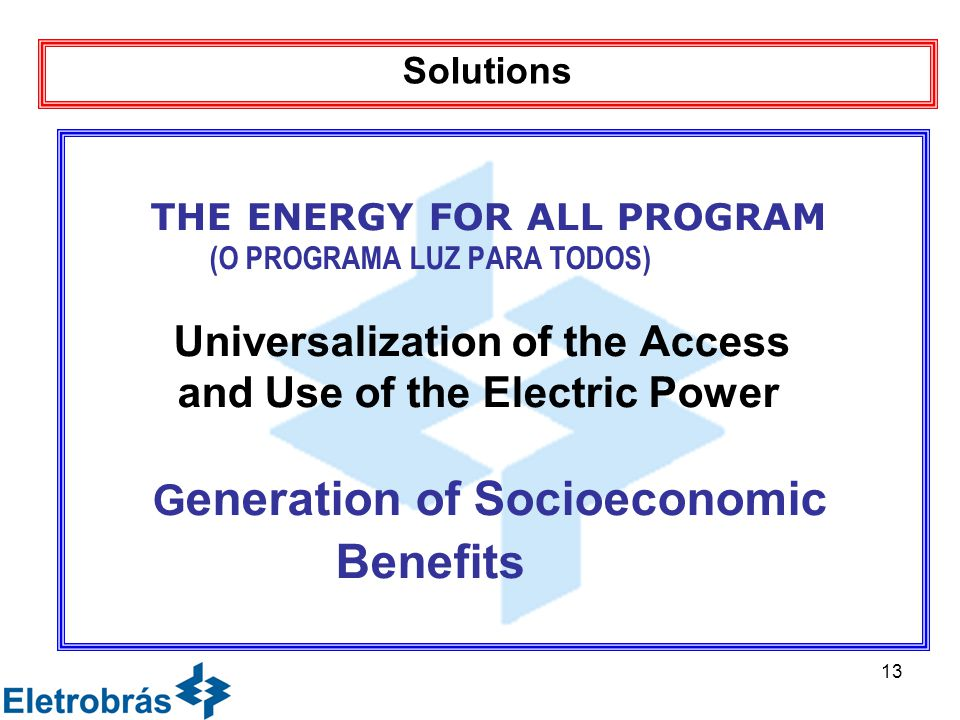 13 THE ENERGY FOR ALL PROGRAM (O PROGRAMA LUZ PARA TODOS) Universalization of the Access and Use of the Electric Power G eneration of Socioeconomic Benefits Solutions