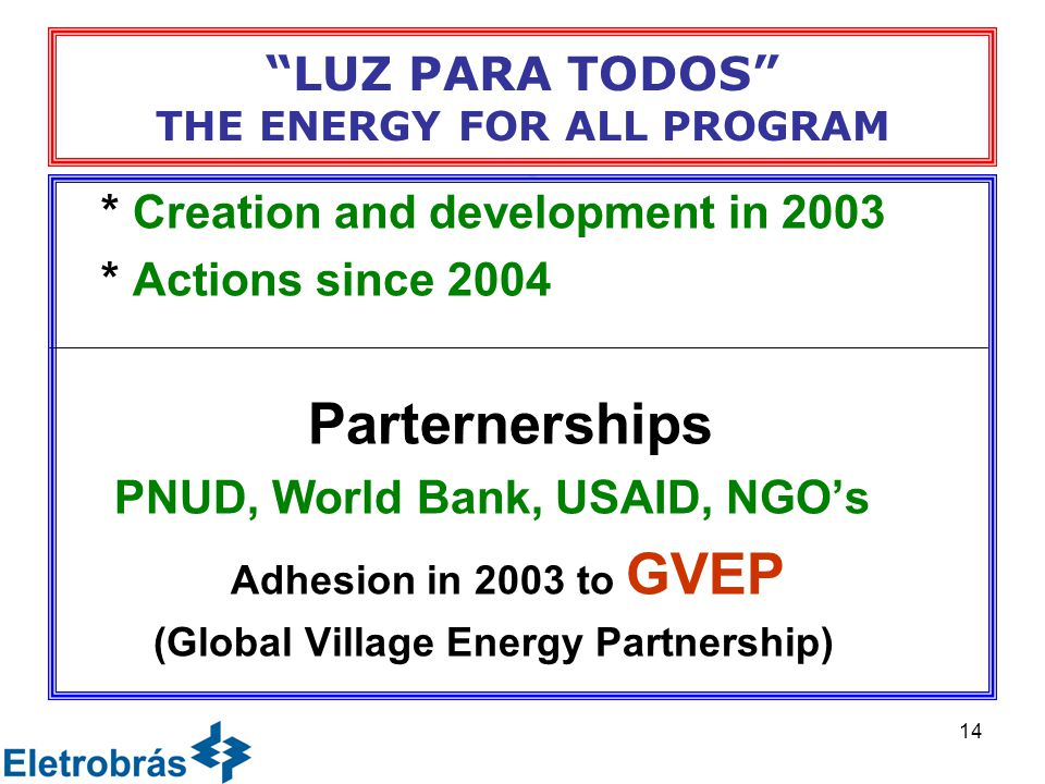 14 * Creation and development in 2003 * Actions since 2004 Parternerships PNUD, World Bank, USAID, NGO's Adhesion in 2003 to GVEP (Global Village Energy Partnership) LUZ PARA TODOS THE ENERGY FOR ALL PROGRAM