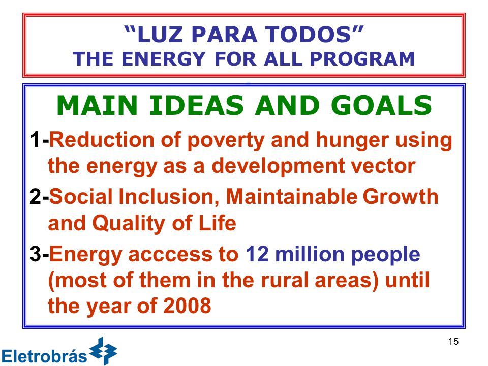 15 LUZ PARA TODOS THE ENERGY FOR ALL PROGRAM MAIN IDEAS AND GOALS 1-Reduction of poverty and hunger using the energy as a development vector 2-Social Inclusion, Maintainable Growth and Quality of Life 3-Energy acccess to 12 million people (most of them in the rural areas) until the year of 2008