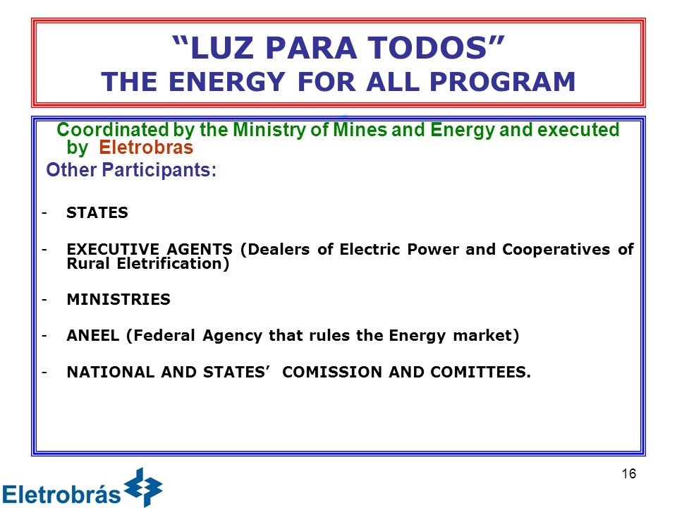 16 LUZ PARA TODOS THE ENERGY FOR ALL PROGRAM Coordinated by the Ministry of Mines and Energy and executed by Eletrobras Other Participants: -STATES -EXECUTIVE AGENTS (Dealers of Electric Power and Cooperatives of Rural Eletrification) -MINISTRIES -ANEEL (Federal Agency that rules the Energy market) -NATIONAL AND STATES' COMISSION AND COMITTEES.