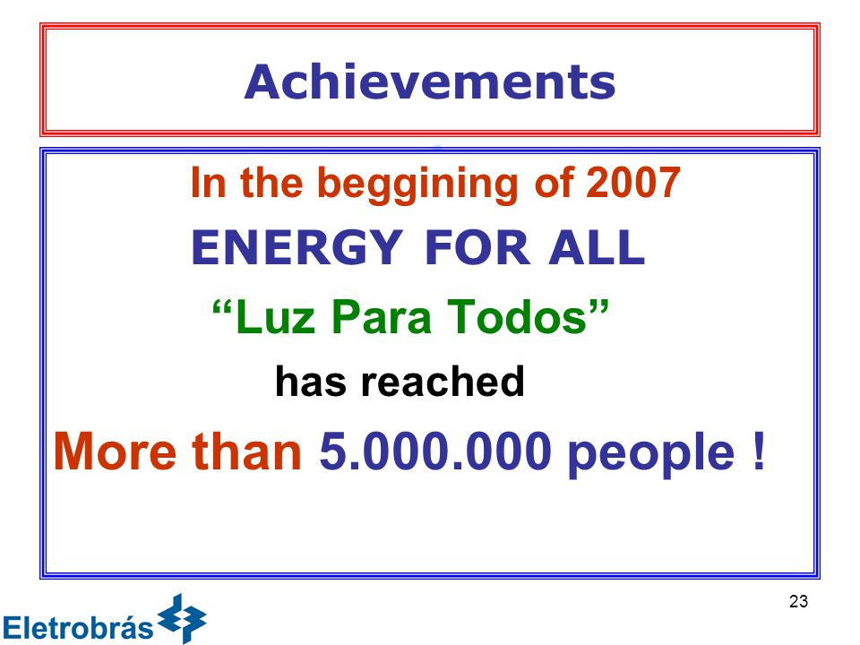 23 Achievements In the beggining of 2007 ENERGY FOR ALL Luz Para Todos has reached More than 5.000.000 people !