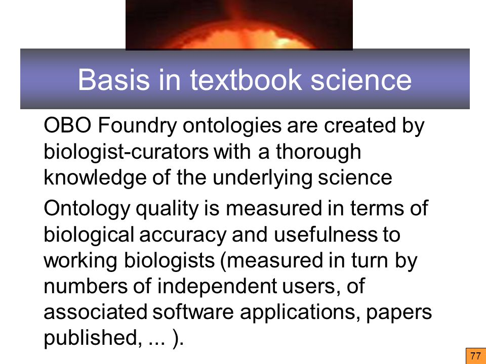 Basis in textbook science OBO Foundry ontologies are created by biologist-curators with a thorough knowledge of the underlying science Ontology quality is measured in terms of biological accuracy and usefulness to working biologists (measured in turn by numbers of independent users, of associated software applications, papers published,...