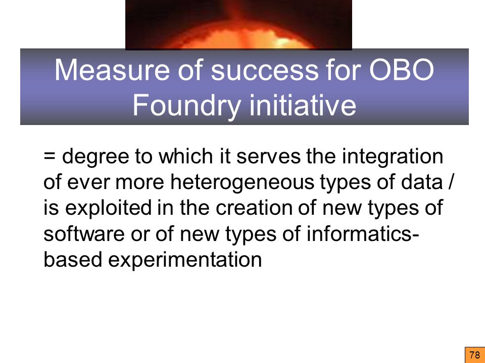 Measure of success for OBO Foundry initiative = degree to which it serves the integration of ever more heterogeneous types of data / is exploited in the creation of new types of software or of new types of informatics- based experimentation 78