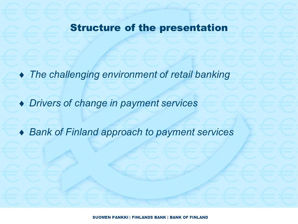 SUOMEN PANKKI | FINLANDS BANK | BANK OF FINLAND Structure of the presentation  The challenging environment of retail banking  Drivers of change in payment services  Bank of Finland approach to payment services