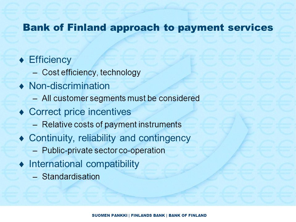 SUOMEN PANKKI | FINLANDS BANK | BANK OF FINLAND Bank of Finland approach to payment services  Efficiency –Cost efficiency, technology  Non-discrimination –All customer segments must be considered  Correct price incentives –Relative costs of payment instruments  Continuity, reliability and contingency –Public-private sector co-operation  International compatibility –Standardisation