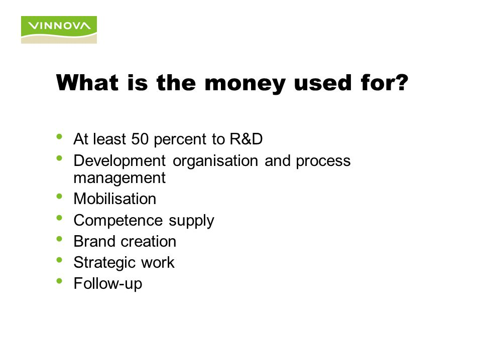 At least 50 percent to R&D Development organisation and process management Mobilisation Competence supply Brand creation Strategic work Follow-up What is the money used for