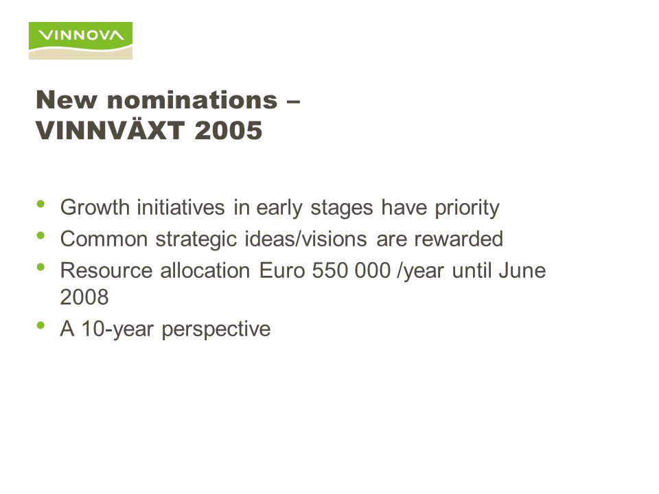 New nominations – VINNVÄXT 2005 Growth initiatives in early stages have priority Common strategic ideas/visions are rewarded Resource allocation Euro 550 000 /year until June 2008 A 10-year perspective