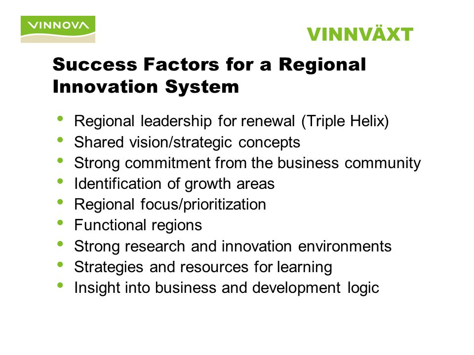 Success Factors for a Regional Innovation System Regional leadership for renewal (Triple Helix) Shared vision/strategic concepts Strong commitment from the business community Identification of growth areas Regional focus/prioritization Functional regions Strong research and innovation environments Strategies and resources for learning Insight into business and development logic VINNVÄXT