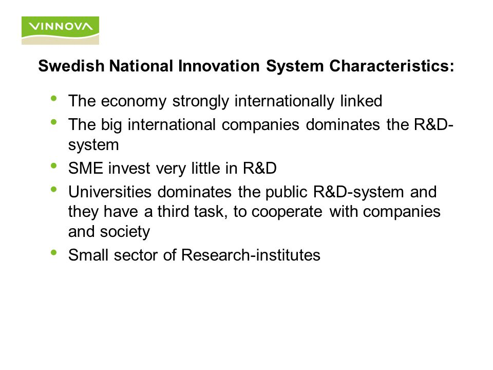 Swedish National Innovation System Characteristics: The economy strongly internationally linked The big international companies dominates the R&D- system SME invest very little in R&D Universities dominates the public R&D-system and they have a third task, to cooperate with companies and society Small sector of Research-institutes