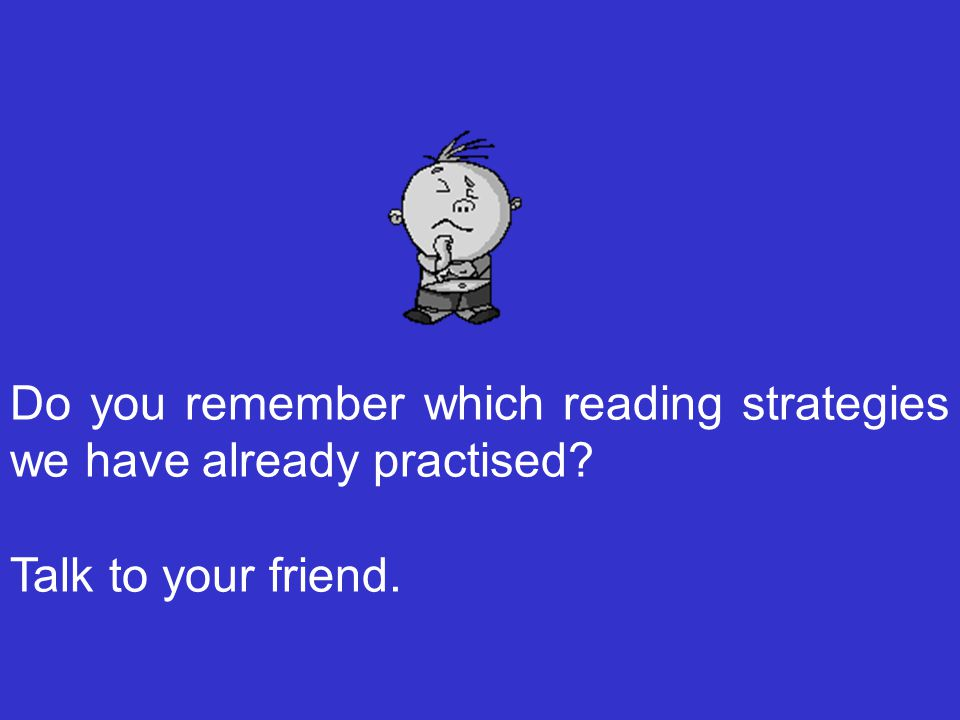 Do you remember which reading strategies we have already practised Talk to your friend.