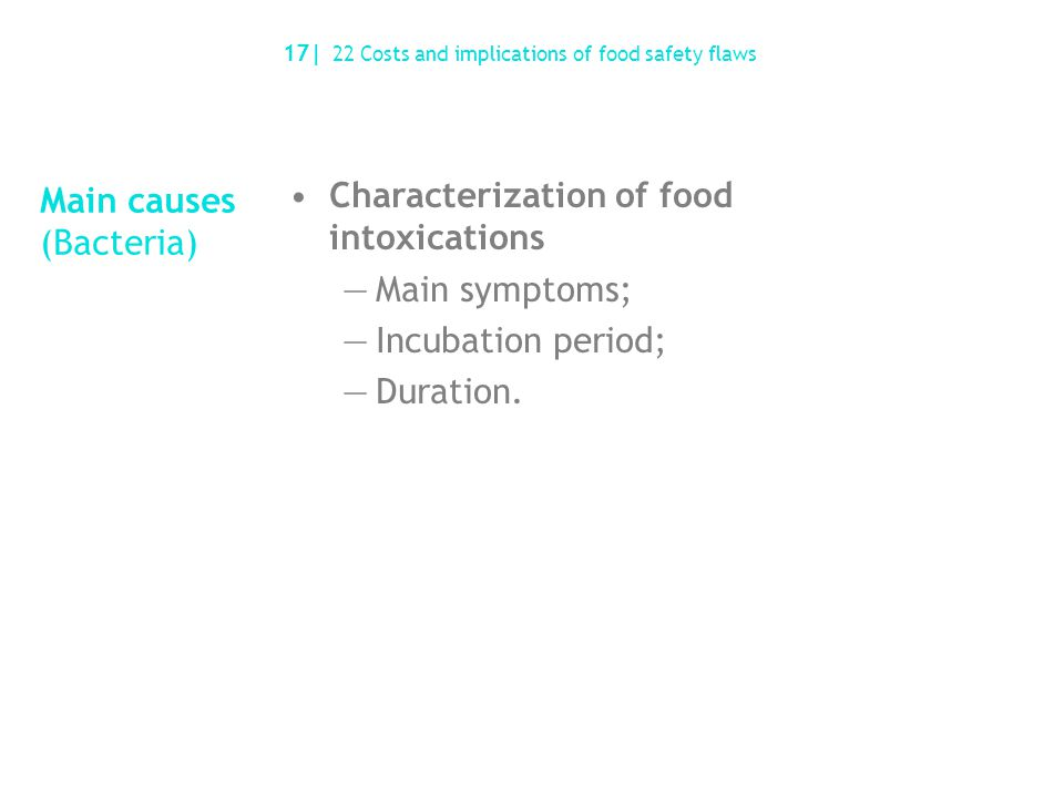 Main causes (Bacteria) 17| 22 Costs and implications of food safety flaws Characterization of food intoxications —Main symptoms; —Incubation period; —