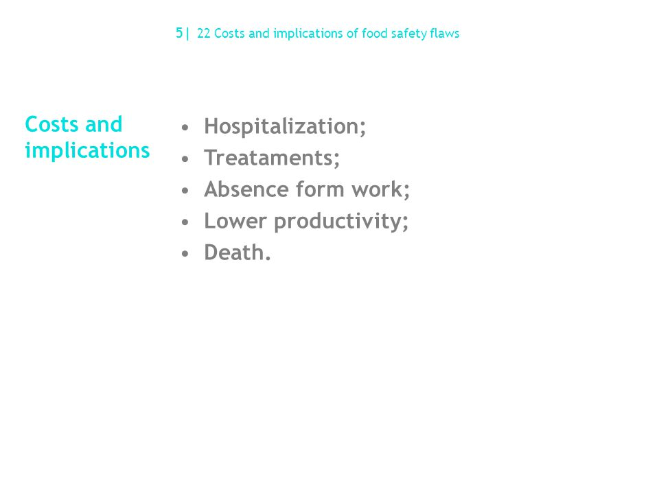 Costs and implications Hospitalization; Treataments; Absence form work; Lower productivity; Death. 5| 22 Costs and implications of food safety flaws