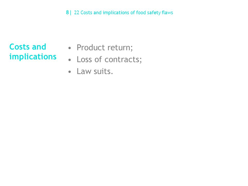 Costs and implications Product return; Loss of contracts; Law suits. 8| 22 Costs and implications of food safety flaws