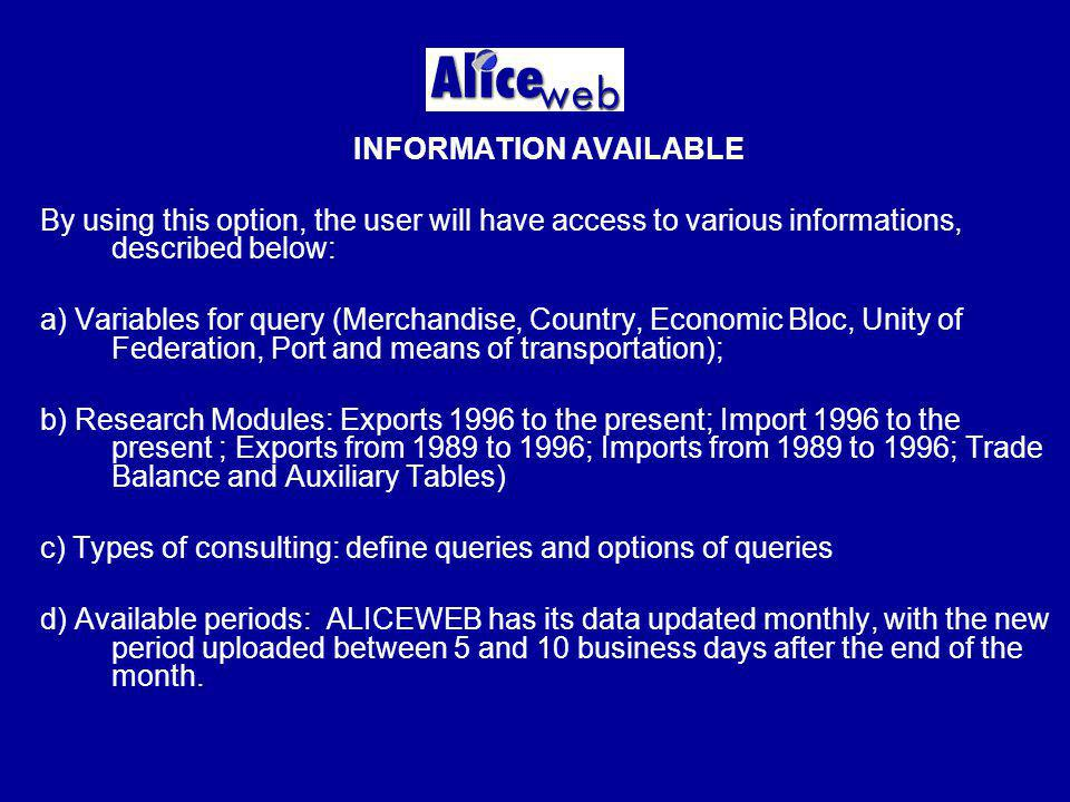 INFORMATION AVAILABLE By using this option, the user will have access to various informations, described below: a) Variables for query (Merchandise, Country, Economic Bloc, Unity of Federation, Port and means of transportation); b) Research Modules: Exports 1996 to the present; Import 1996 to the present ; Exports from 1989 to 1996; Imports from 1989 to 1996; Trade Balance and Auxiliary Tables) c) Types of consulting: define queries and options of queries d) Available periods: ALICEWEB has its data updated monthly, with the new period uploaded between 5 and 10 business days after the end of the month.